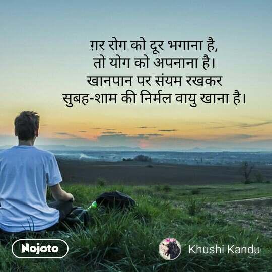 ग़र रोग को दूर भगाना है, तो योग को अपनाना है। खानपान पर संयम रखकर सुबह-शाम की निर्मल वायु खाना है।