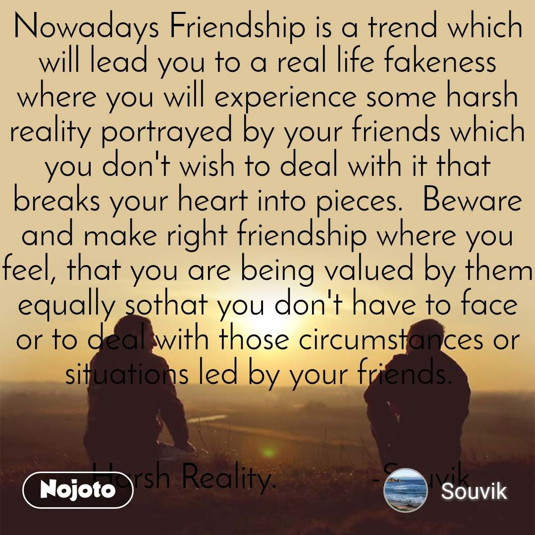 Nowadays Friendship is a trend which will lead you to a real life fakeness where you will experience some harsh reality portrayed by your friends which you don't wish to deal with it that breaks your heart into pieces.  Beware and make right friendship where you feel, that you are being valued by them equally sothat you don't have to face or to deal with those circumstances or situations led by your friends.        Harsh Reality.           -Souvik
