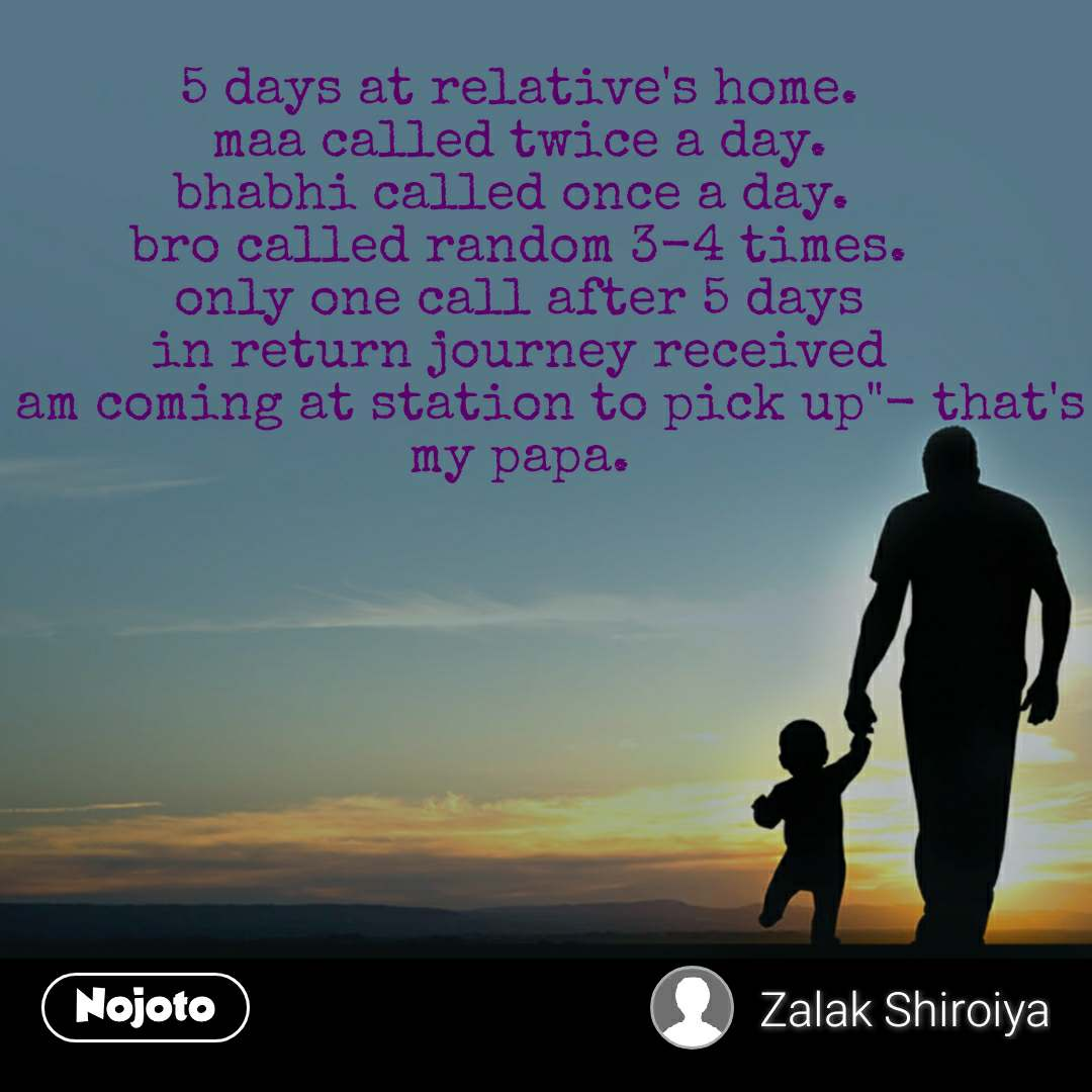 """5 days at relative's home. maa called twice a day. bhabhi called once a day.  bro called random 3-4 times. only one call after 5 days in return journey received """"i am coming at station to pick up""""- that's my papa."""