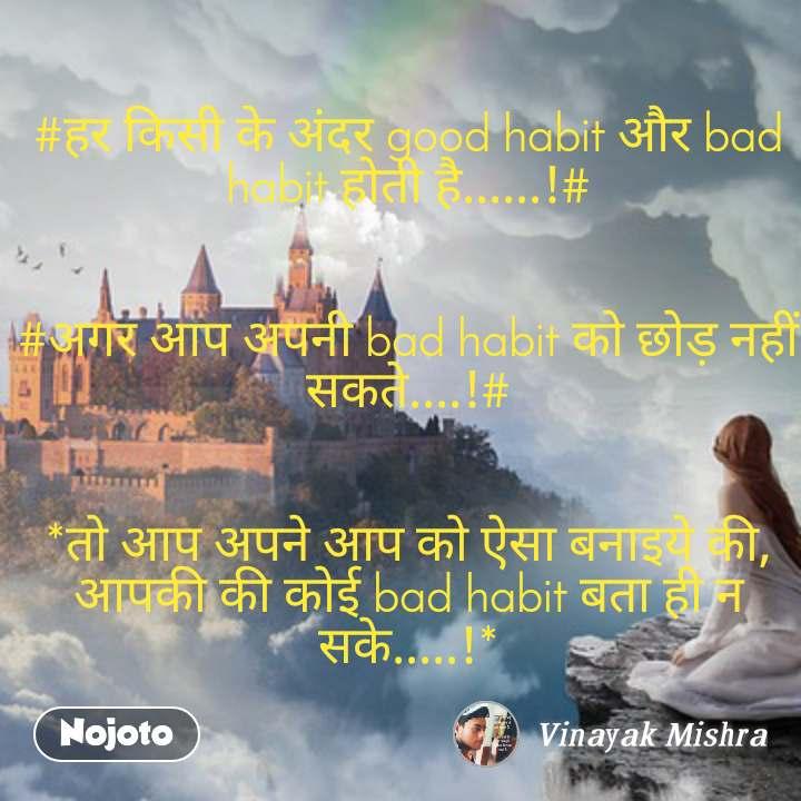 Fear #हर किसी के अंदर good habit और bad habit होती है......!#   #अगर आप अपनी bad habit को छोड़ नहीं सकते....!#   *तो आप अपने आप को ऐसा बनाइये की, आपकी की कोई bad habit बता ही न सके.....!*