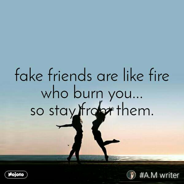 fake friends are like fire who burn you... so stay from them.