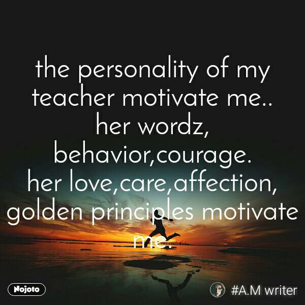 #Motivation the personality of my teacher motivate me.. her wordz, behavior,courage. her love,care,affection, golden principles motivate me.