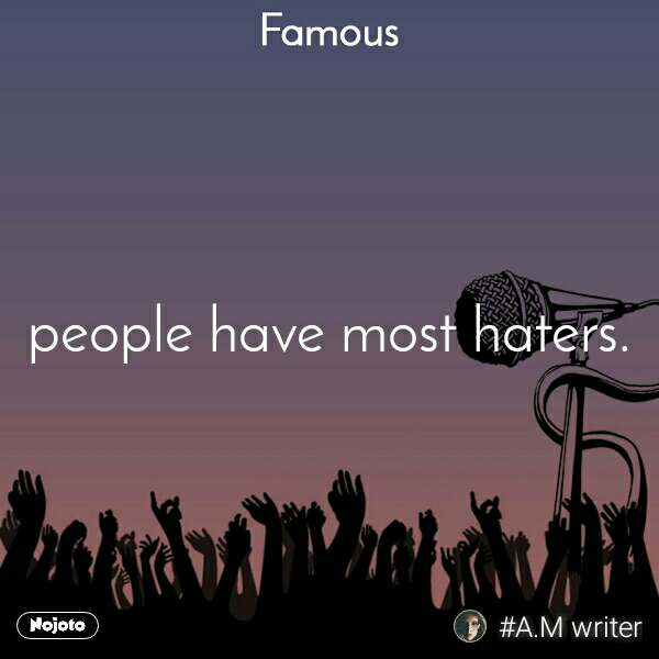 Famous people have most haters.