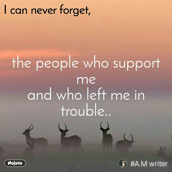 I can never forget the people who support me and who left me in trouble..