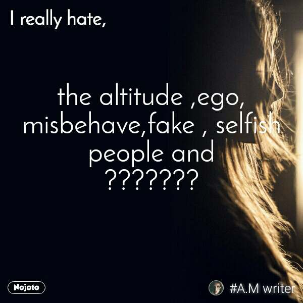 I really hate  the altitude ,ego, misbehave,fake , selfish people and ???????