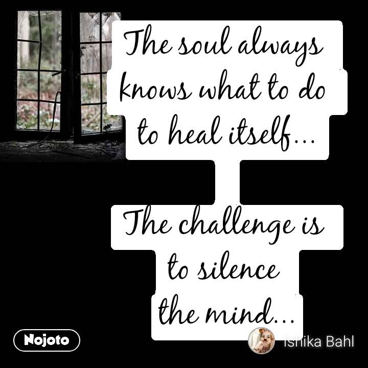 The soul always  knows what to do  to heal itself...  The challenge is  to silence  the mind...