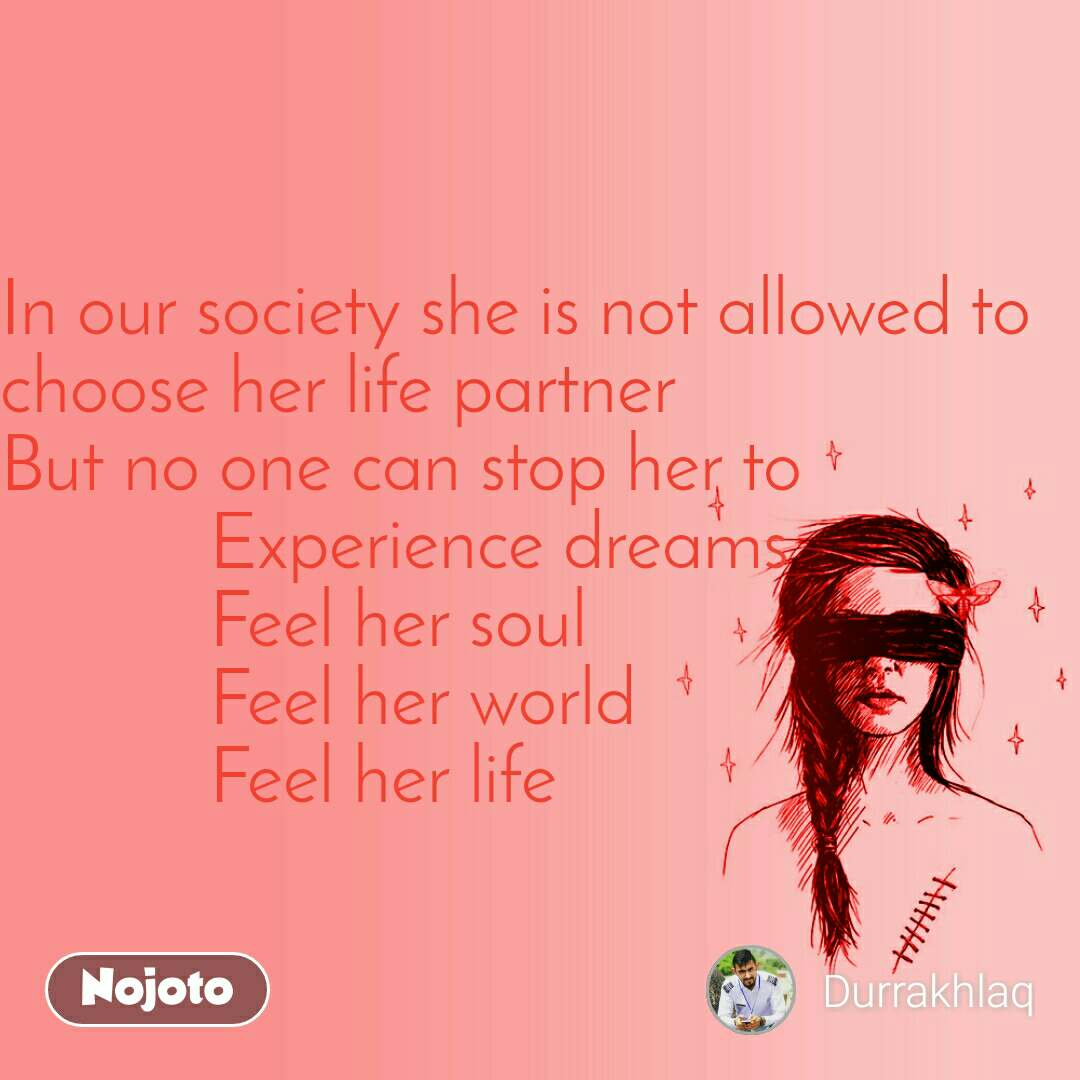 In our society she is not allowed to choose her life partner But no one can stop her to            Experience dreams            Feel her soul            Feel her world            Feel her life