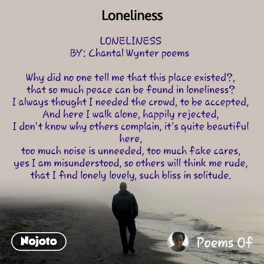 Loneliness LONELINESS BY: Chantal Wynter poems   Why did no one tell me that this place existed?, that so much peace can be found in loneliness? I always thought I needed the crowd, to be accepted, And here I walk alone, happily rejected, I don't know why others complain, it's quite beautiful here, too much noise is unneeded, too much fake cares, yes I am misunderstood, so others will think me rude, that I find lonely lovely, such bliss in solitude.