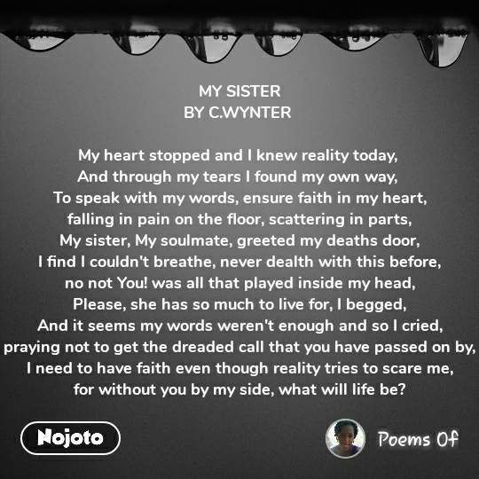 MY SISTER BY C.WYNTER   My heart stopped and I knew reality today,  And through my tears I found my own way,  To speak with my words, ensure faith in my heart, falling in pain on the floor, scattering in parts, My sister, My soulmate, greeted my deaths door, I find I couldn't breathe, never dealth with this before, no not You! was all that played inside my head, Please, she has so much to live for, I begged, And it seems my words weren't enough and so I cried, praying not to get the dreaded call that you have passed on by, I need to have faith even though reality tries to scare me, for without you by my side, what will life be?