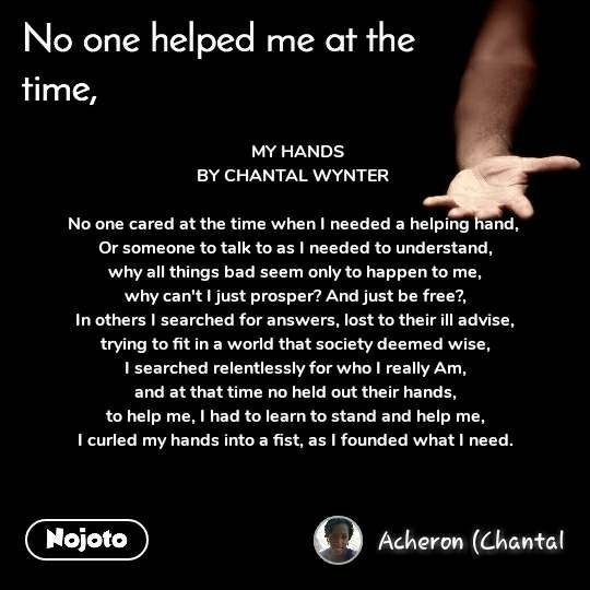 No one helped me at the time  MY HANDS BY CHANTAL WYNTER   No one cared at the time when I needed a helping hand,  Or someone to talk to as I needed to understand, why all things bad seem only to happen to me, why can't I just prosper? And just be free?, In others I searched for answers, lost to their ill advise, trying to fit in a world that society deemed wise, I searched relentlessly for who I really Am, and at that time no held out their hands, to help me, I had to learn to stand and help me, I curled my hands into a fist, as I founded what I need.