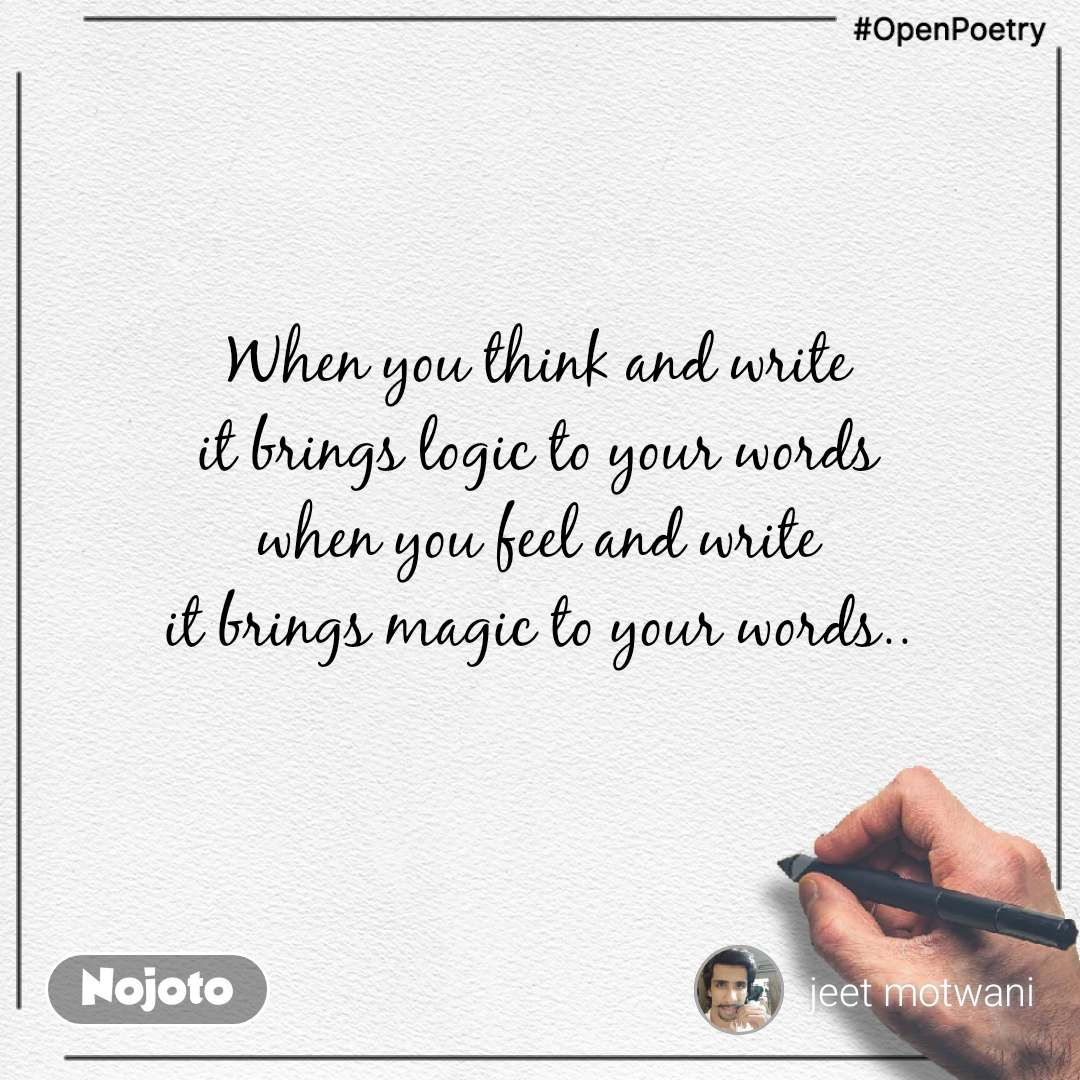 #OpenPoetry When you think and write it brings logic to your words when you feel and write it brings magic to your words..