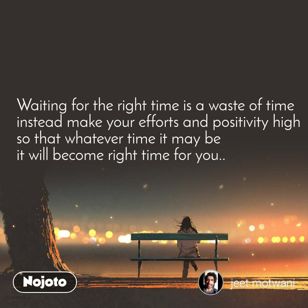Waiting for the right time is a waste of time instead make your efforts and positivity high so that whatever time it may be it will become right time for you..