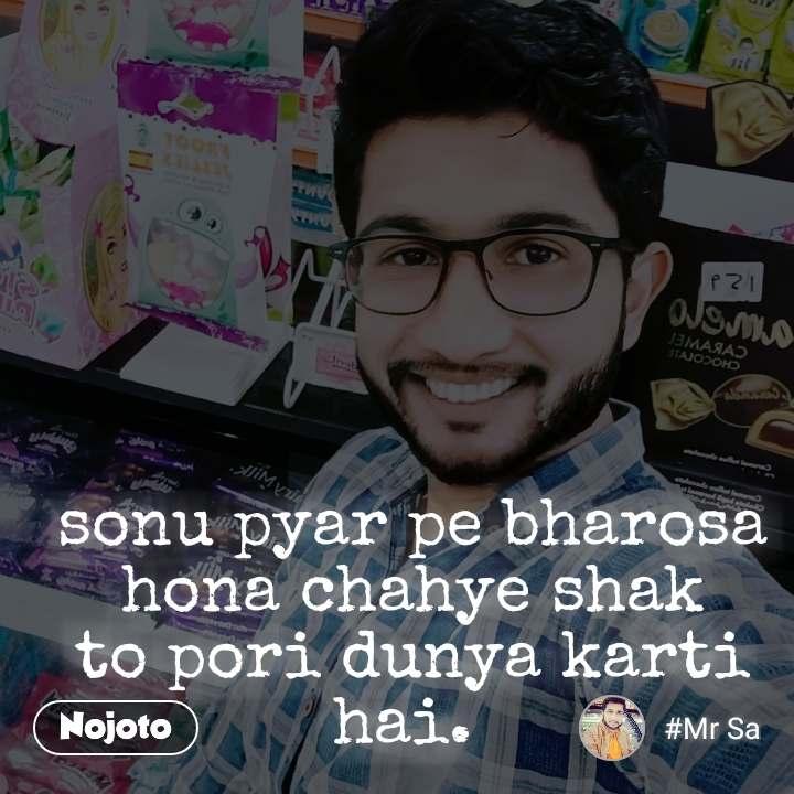 #OpenPoetry sonu pyar pe bharosa hona chahye shak to pori dunya karti hai.