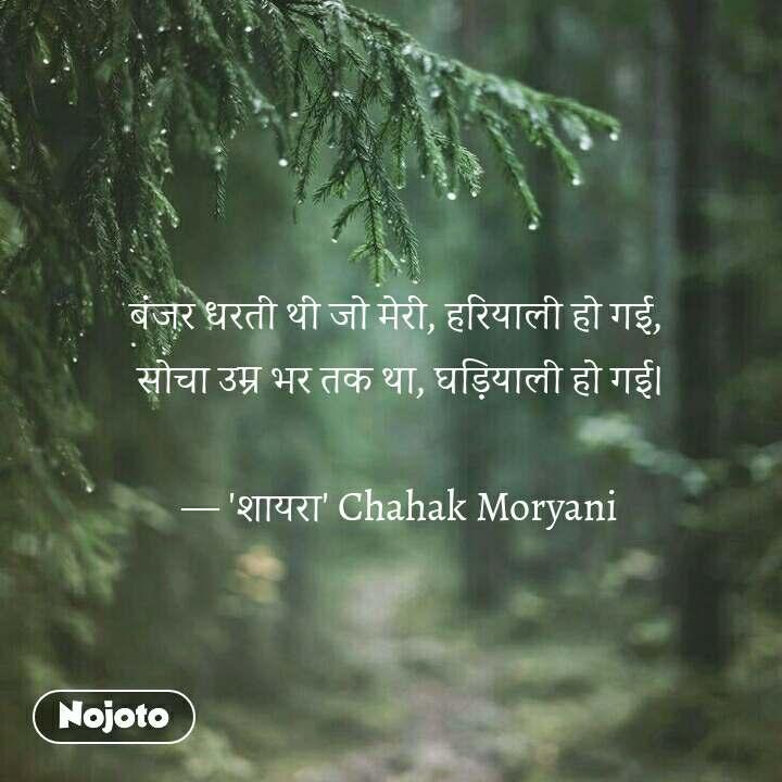 बंजर धरती थी जो मेरी, हरियाली हो गई,  सोचा उम्र भर तक था, घड़ियाली हो गई।  — 'शायरा' Chahak Moryani   #NojotoQuote