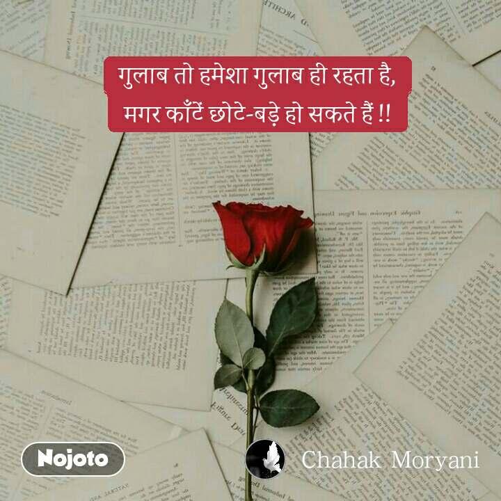 गुलाब तो हमेशा गुलाब ही रहता है,  मगर काँटें छोटे-बड़े हो सकते हैं !!