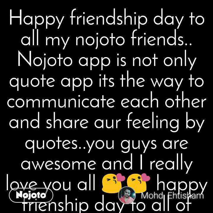 Happy friendship day to all my nojoto friends.. Nojoto app is not only quote app its the way to communicate each other and share aur feeling by quotes..you guys are awesome and I really love you all 😘😘 happy frienship day to all of you