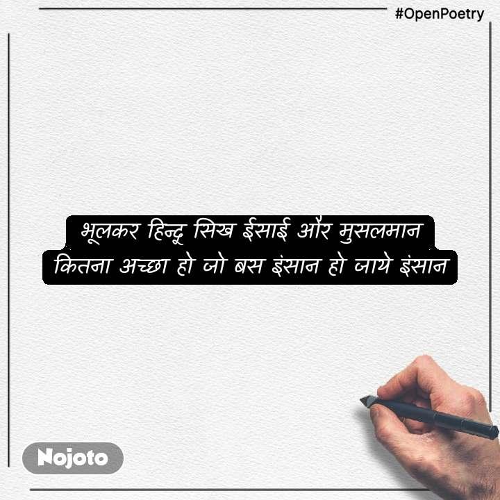 #OpenPoetry भूलकर हिन्दू सिख ईसाई और मुसलमान कितना अच्छा हो जो बस इंसान हो जाये इंसान