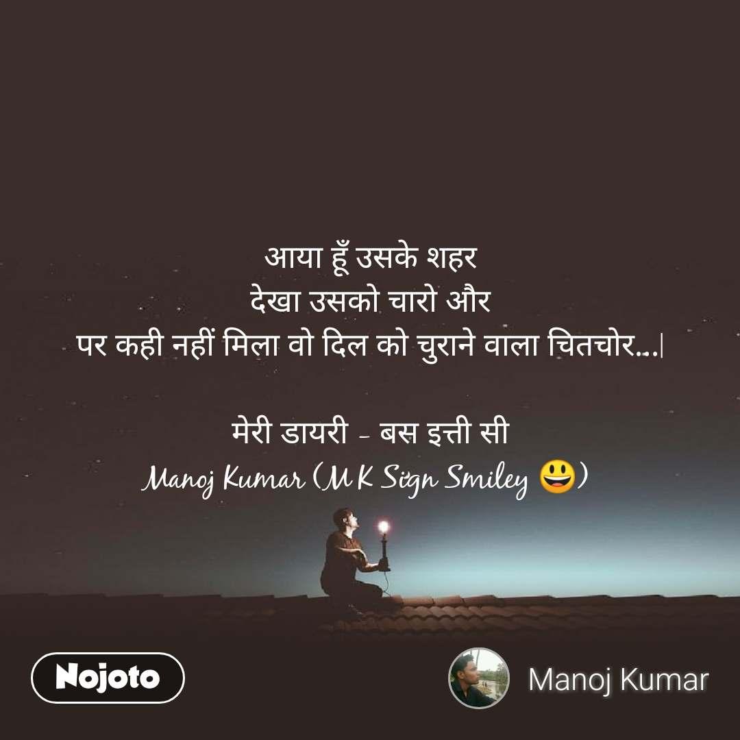 आया हूँ उसके शहर देखा उसको चारो और पर कही नहीं मिला वो दिल को चुराने वाला चितचोर...|  मेरी डायरी - बस इत्ती सी Manoj Kumar (M K Sign Smiley 😃)