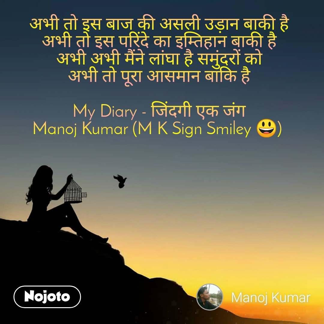 अभी तो इस बाज की असली उड़ान बाकी है अभी तो इस परिंदे का इम्तिहान बाकी है अभी अभी मैंने लांघा है समुंदरों को अभी तो पूरा आसमान बाकि है  My Diary - जिंदगी एक जंग Manoj Kumar (M K Sign Smiley 😃)