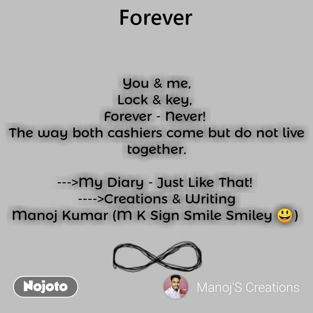 You & me, Lock & key,  Forever - Never!  The way both cashiers come but do not live together.  --->My Diary - Just Like That!  ---->Creations & Writing Manoj Kumar (M K Sign Smile Smiley 😃)
