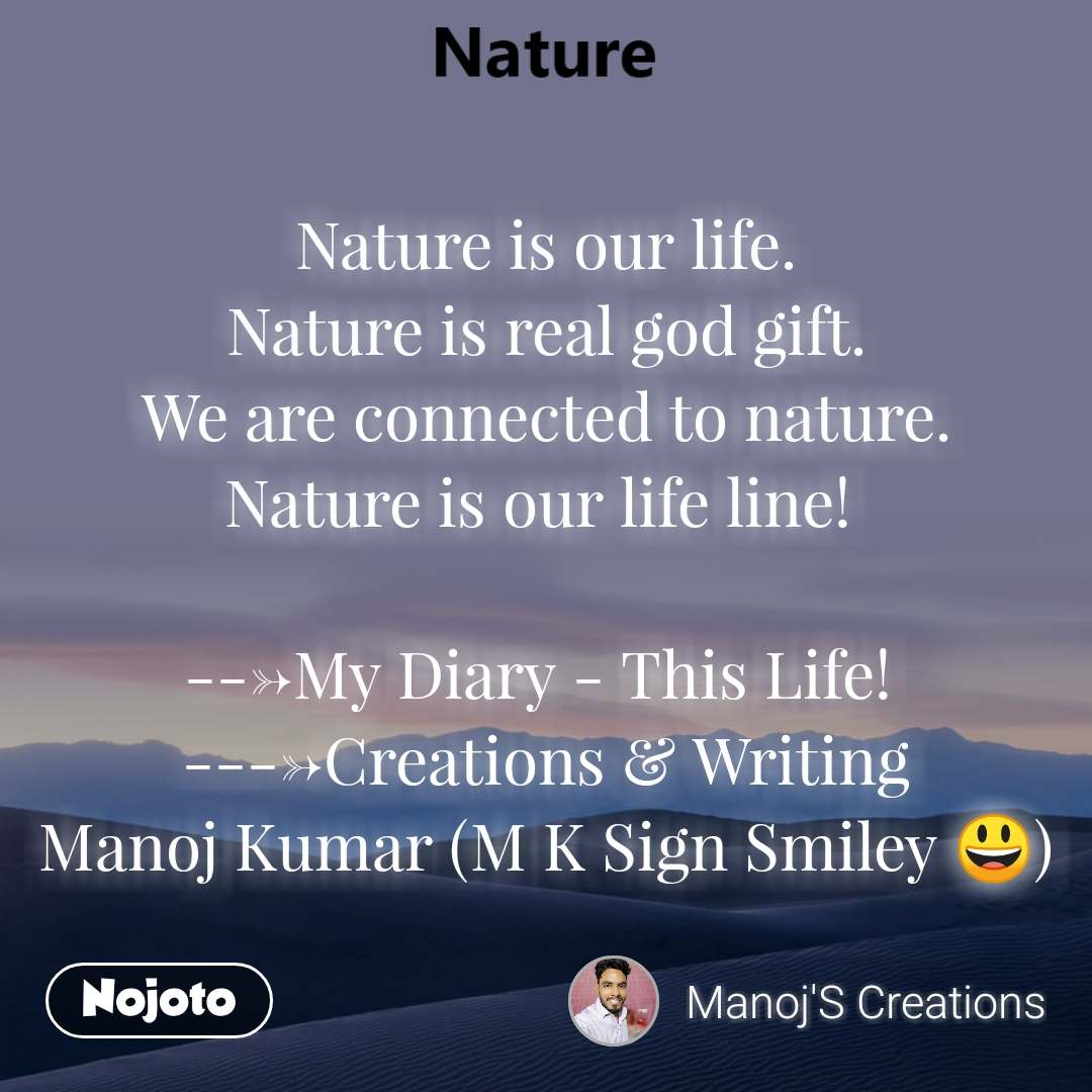 Nature is our life. Nature is real god gift. We are connected to nature. Nature is our life line!   --->My Diary - This Life!  ---->Creations & Writing Manoj Kumar (M K Sign Smiley 😃)