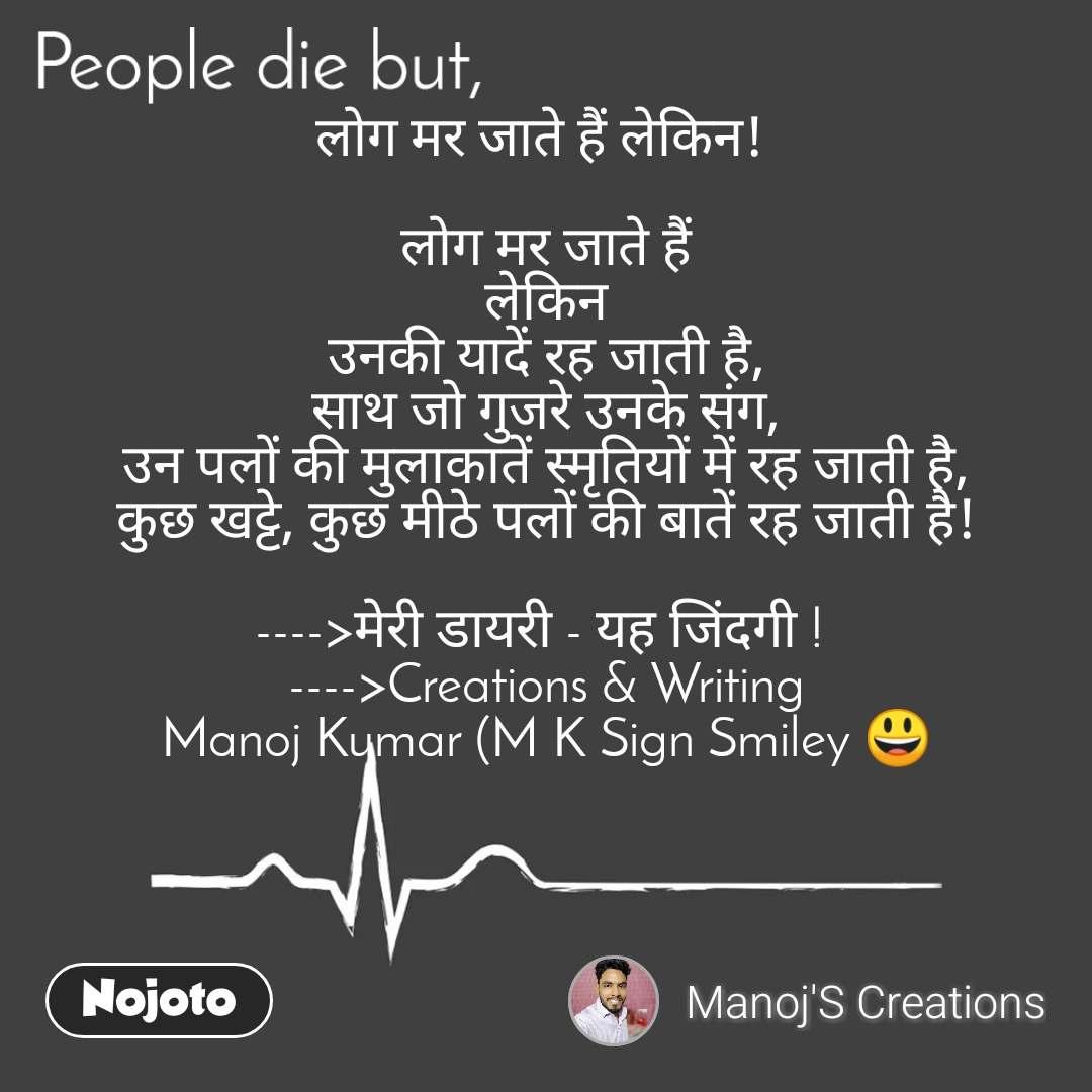 People die but, लोग मर जाते हैं लेकिन!   लोग मर जाते हैं लेकिन उनकी यादें रह जाती है, साथ जो गुजरे उनके संग, उन पलों की मुलाकातें स्मृतियों में रह जाती है, कुछ खट्टे, कुछ मीठे पलों की बातें रह जाती है!  ---->मेरी डायरी - यह जिंदगी !  ---->Creations & Writing Manoj Kumar (M K Sign Smiley 😃