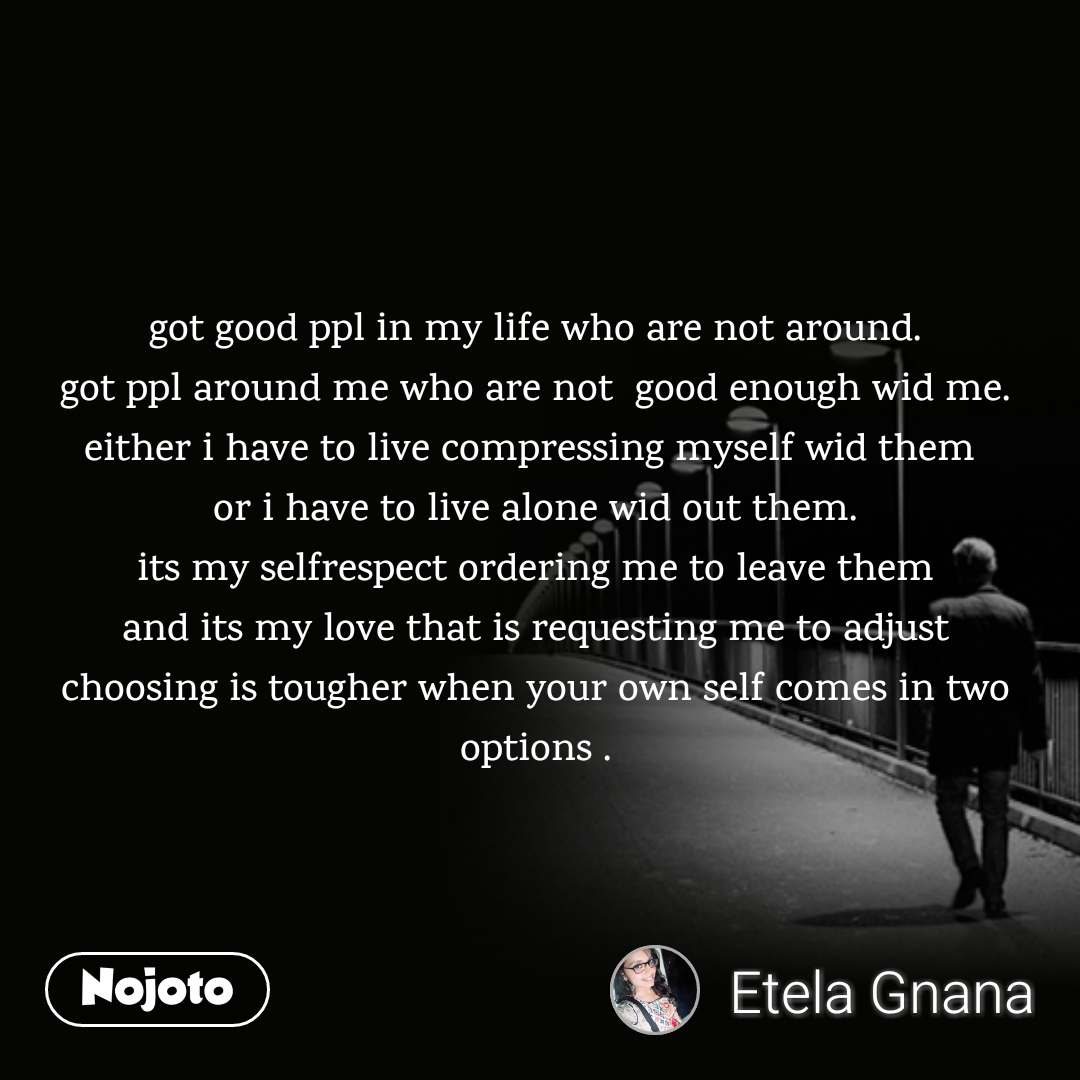 got good ppl in my life who are not around. got ppl around me who are not  good enough wid me. either i have to live compressing myself wid them  or i have to live alone wid out them. its my selfrespect ordering me to leave them and its my love that is requesting me to adjust choosing is tougher when your own self comes in two options .
