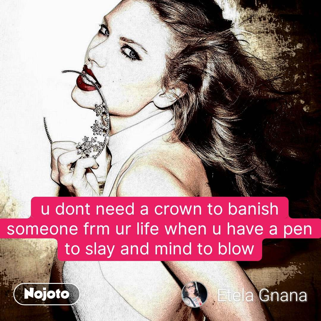 u dont need a crown to banish someone frm ur life when u have a pen to slay and mind to blow #NojotoQuote