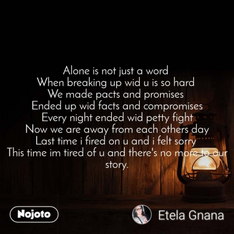 Alone is not just a word  When breaking up wid u is so hard  We made pacts and promises  Ended up wid facts and compromises Every night ended wid petty fight Now we are away from each others day Last time i fired on u and i felt sorry  This time im tired of u and there's no more to our story.
