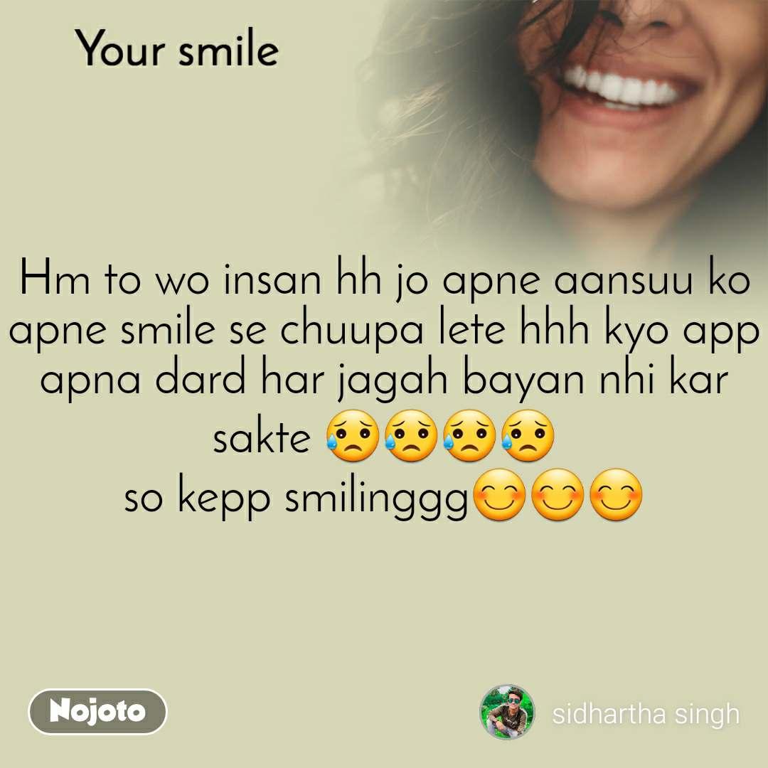 Your smile  Hm to wo insan hh jo apne aansuu ko apne smile se chuupa lete hhh kyo app apna dard har jagah bayan nhi kar sakte 😥😥😥😥 so kepp smilinggg😊😊😊