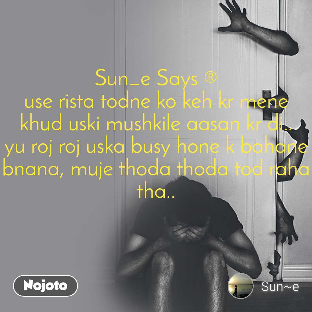 Sun_e Says ® use rista todne ko keh kr mene khud uski mushkile aasan kr di.. yu roj roj uska busy hone k bahane bnana, muje thoda thoda tod raha tha..