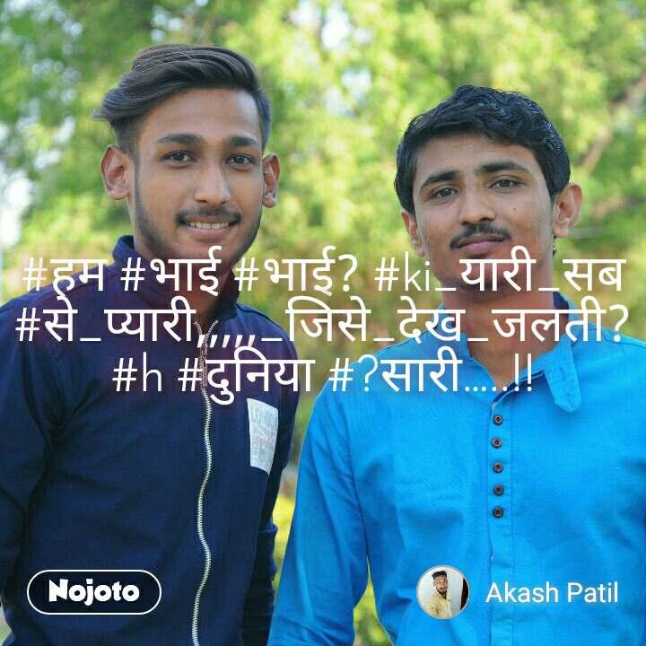 #हम #भाई #भाई? #ki_यारी_सब #से_प्यारी,,,,,_जिसे_देख_जलती? #h #दुनिया #?सारी…..!!