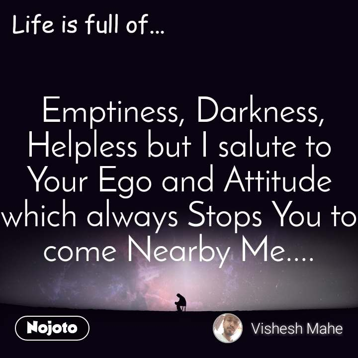 Life is full of  Emptiness, Darkness, Helpless but I salute to Your Ego and Attitude which always Stops You to come Nearby Me....