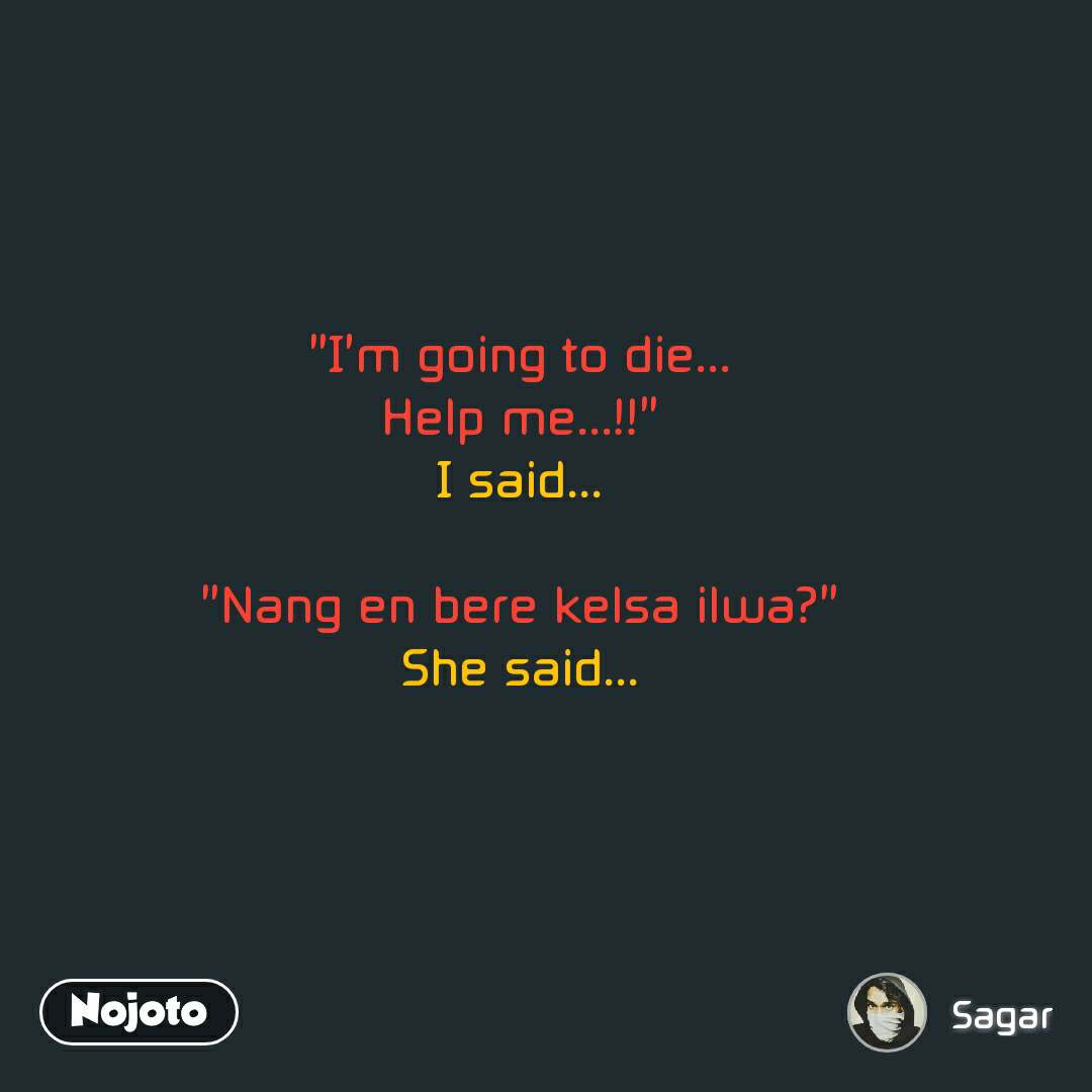 """I'm going to die... Help me...!!"" I said...  ""Nang en bere kelsa ilwa?"" She said..."