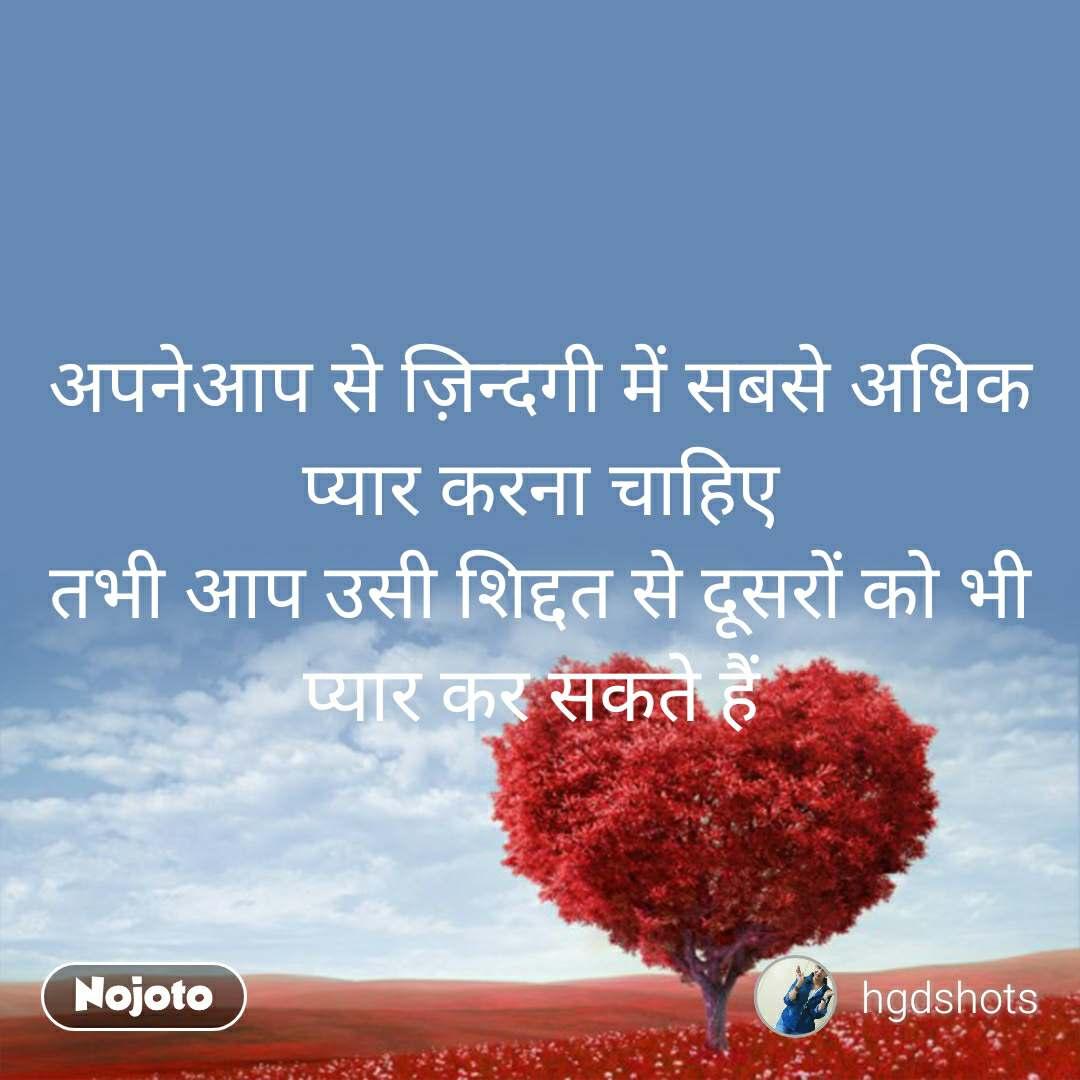 अपनेआप से ज़िन्दगी में सबसे अधिक प्यार करना चाहिए तभी आप उसी शिद्दत से दूसरों को भी प्यार कर सकते हैं