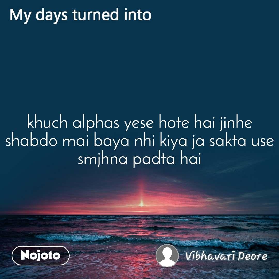My days turned into khuch alphas yese hote hai jinhe shabdo mai baya nhi kiya ja sakta use smjhna padta hai
