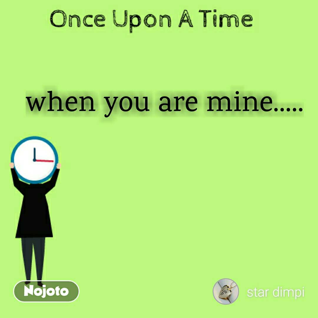 Once Upon A Time when you are mine.....