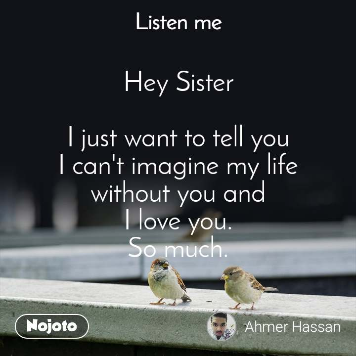 Listen Me Hey Sister  I just want to tell you I can't imagine my life without you and I love you. So much.