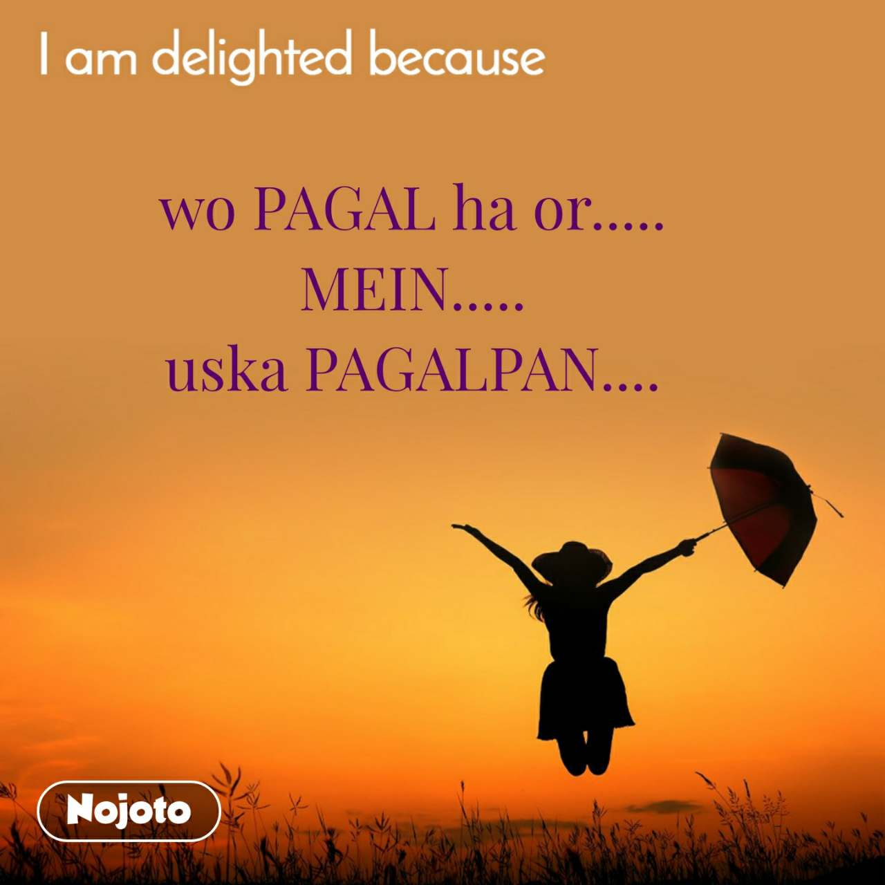 I am delighted because wo PAGAL ha or..... MEIN..... uska PAGALPAN....