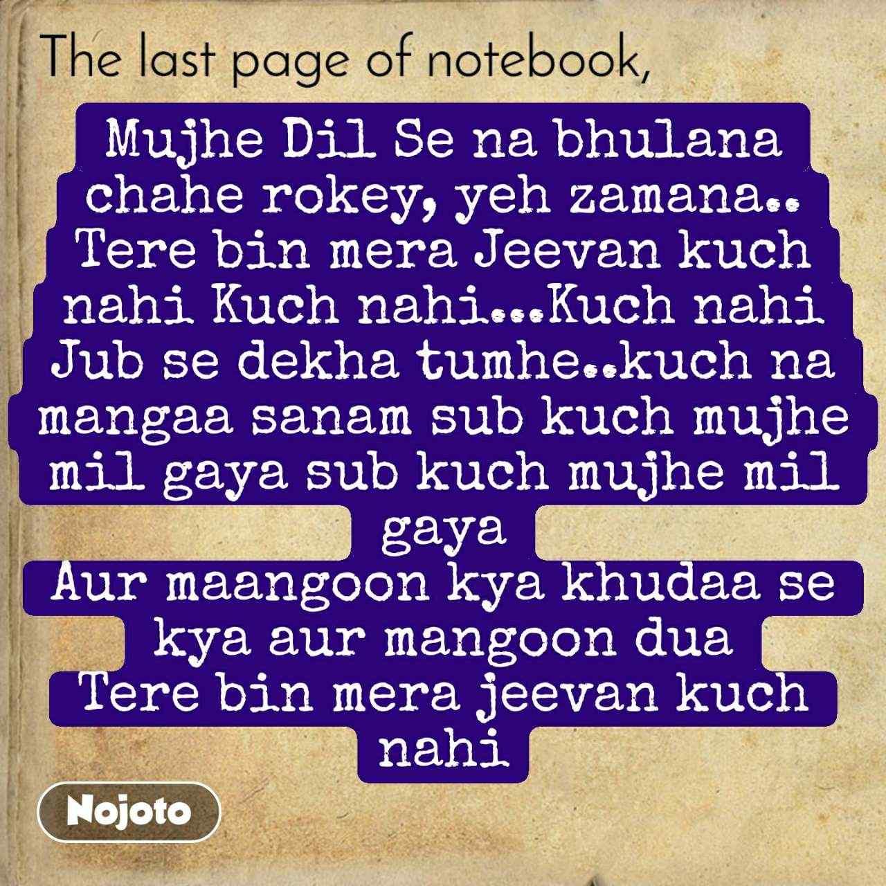 The last page of notebook Mujhe Dil Se na bhulana chahe rokey, yeh zamana.. Tere bin mera Jeevan kuch nahi Kuch nahi...Kuch nahi Jub se dekha tumhe..kuch na mangaa sanam sub kuch mujhe mil gaya sub kuch mujhe mil gaya Aur maangoon kya khudaa se kya aur mangoon dua Tere bin mera jeevan kuch nahi