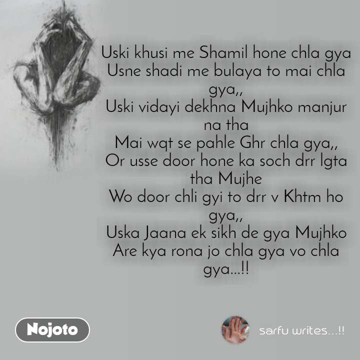 Uski khusi me Shamil hone chla gya Usne shadi me bulaya to mai chla gya,, Uski vidayi dekhna Mujhko manjur na tha Mai wqt se pahle Ghr chla gya,, Or usse door hone ka soch drr lgta tha Mujhe Wo door chli gyi to drr v Khtm ho gya,, Uska Jaana ek sikh de gya Mujhko Are kya rona jo chla gya vo chla gya...!!