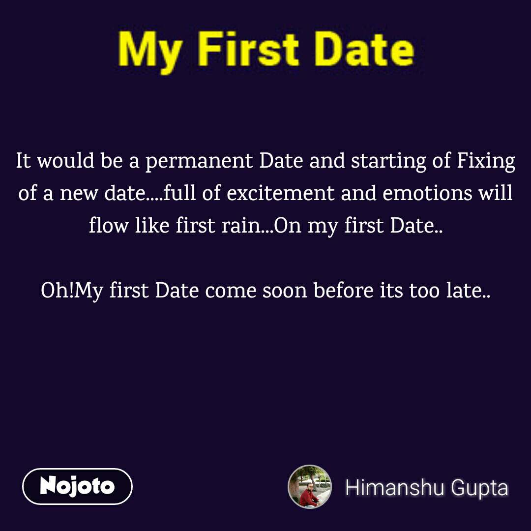 It would be a permanent Date and starting of Fixing of a new date....full of excitement and emotions will flow like first rain...On my first Date..  Oh!My first Date come soon before its too late..