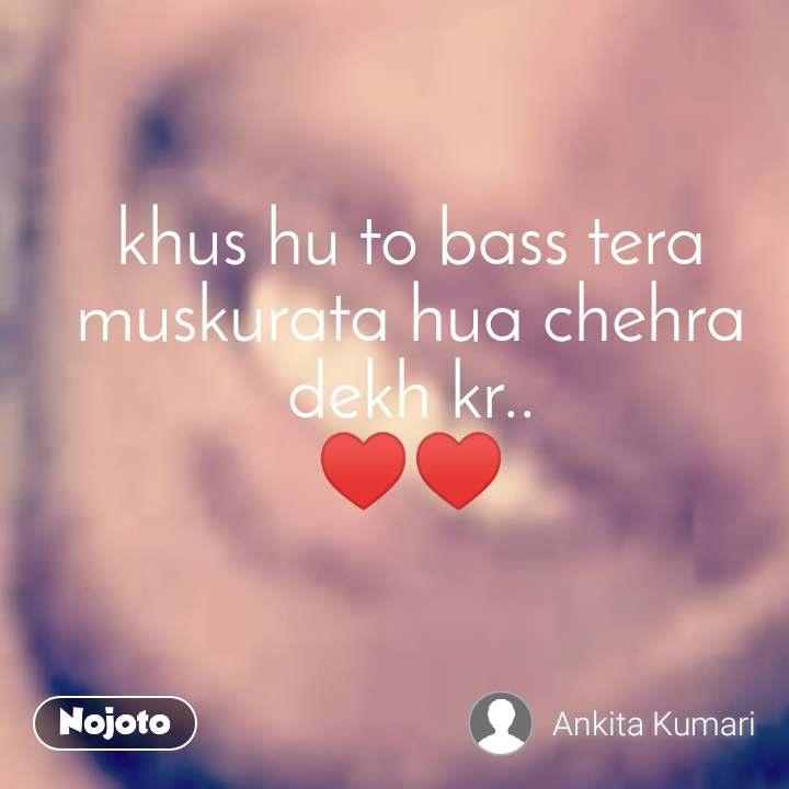 khus hu to bass tera muskurata hua chehra dekh kr.. ♥️♥️