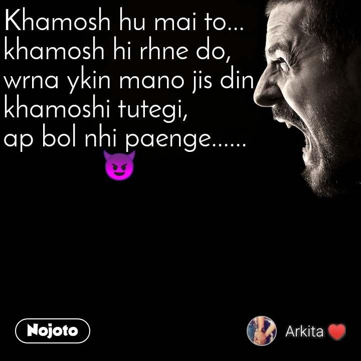 Khamosh hu mai to... khamosh hi rhne do, wrna ykin mano jis din khamoshi tutegi, ap bol nhi paenge......               😈