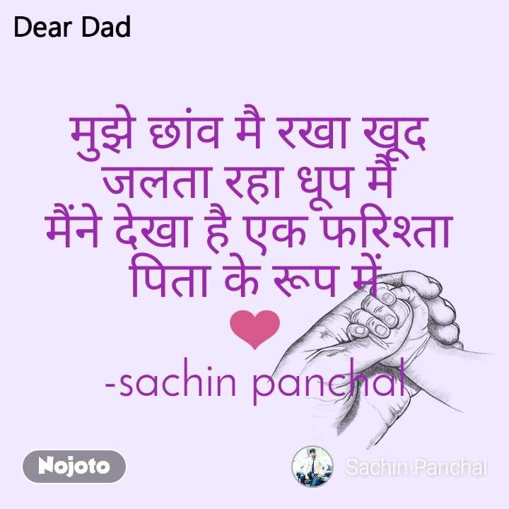 Dear Dad मुझे छांव मै रखा खूद  जलता रहा धूप मै  मैंने देखा है एक फरिश्ता  पिता के रूप में ❤️ -sachin panchal