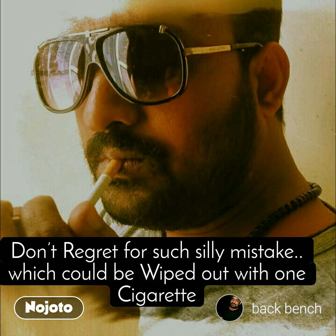 #OpenPoetry Don't Regret for such silly mistake.. which could be Wiped out with one Cigarette