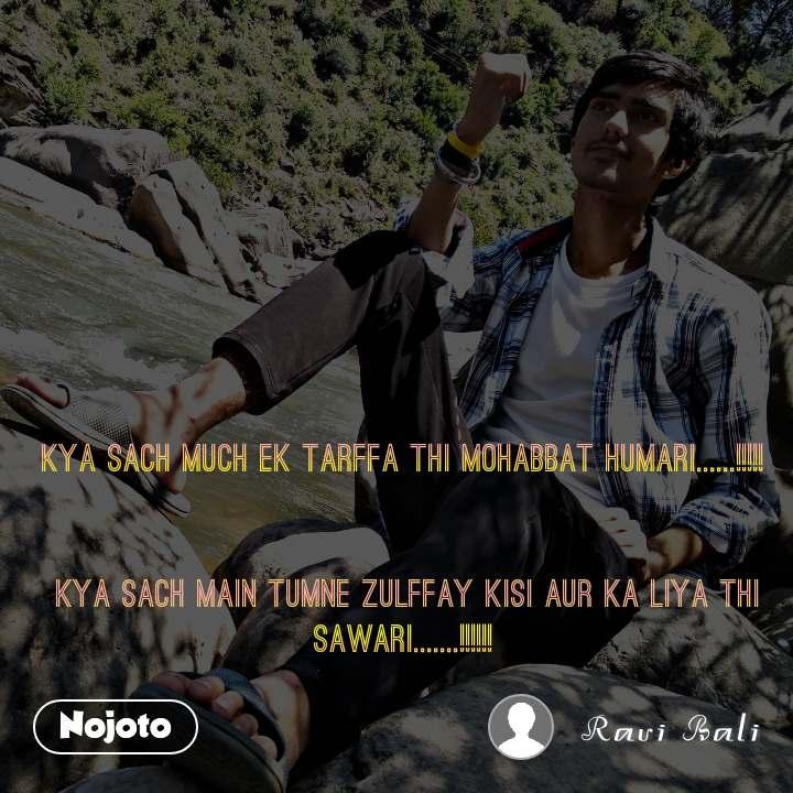 kya sach much ek tarffa thi mohabbat humari......!!!!!    kya sach main tumne zulffay kisi aur ka liya thi sawari.......!!!!!!