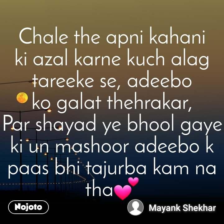Chale the apni kahani ki azal karne kuch alag tareeke se, adeebo ko galat thehrakar,                 Par shayad ye bhool gaye ki un mashoor adeebo k paas bhi tajurba kam na tha💕