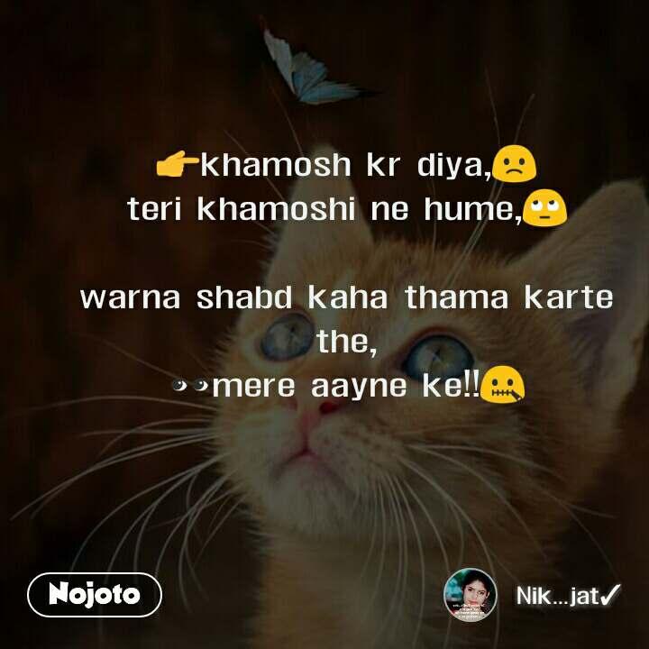 👉khamosh kr diya,🙁 teri khamoshi ne hume,🙄  warna shabd kaha thama karte the, 👀mere aayne ke!!🤐