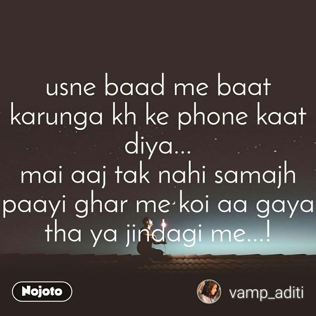 usne baad me baat karunga kh ke phone kaat diya... mai aaj tak nahi samajh paayi ghar me koi aa gaya tha ya jindagi me...!